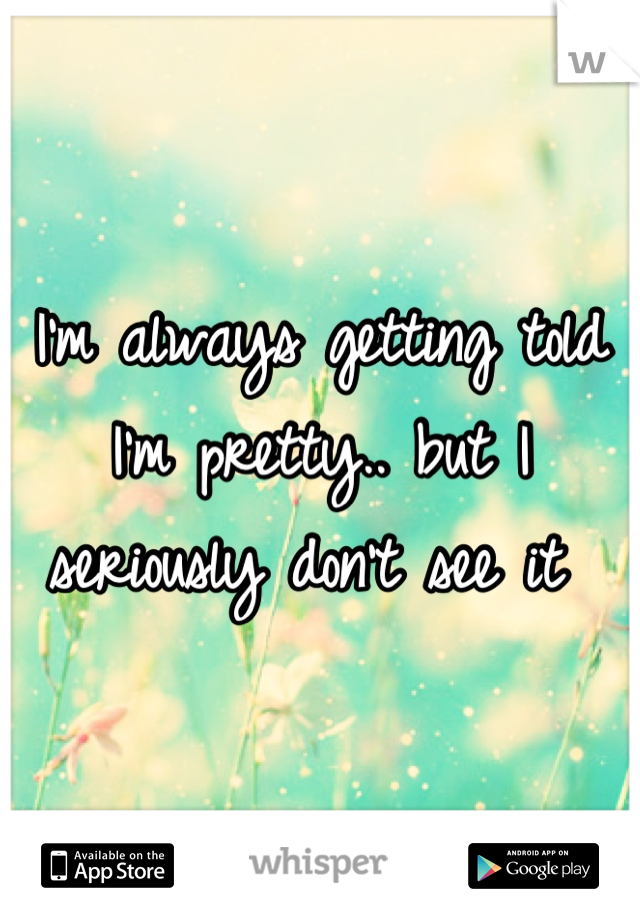 I'm always getting told I'm pretty.. but I seriously don't see it
