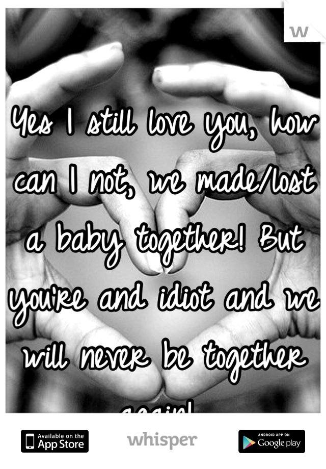 Yes I still love you, how can I not, we made/lost a baby together! But you're and idiot and we will never be together again!