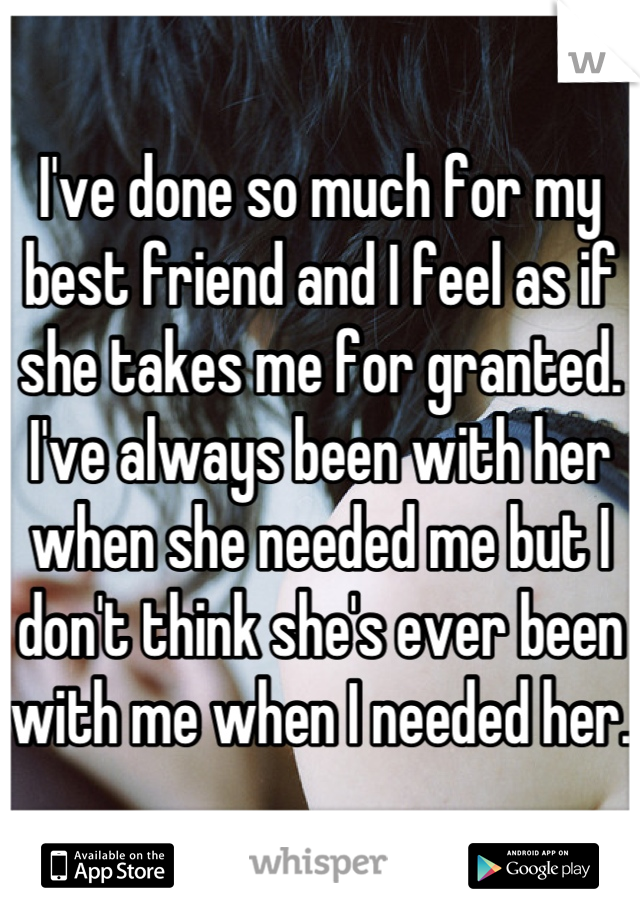 I've done so much for my best friend and I feel as if she takes me for granted. I've always been with her when she needed me but I don't think she's ever been with me when I needed her.