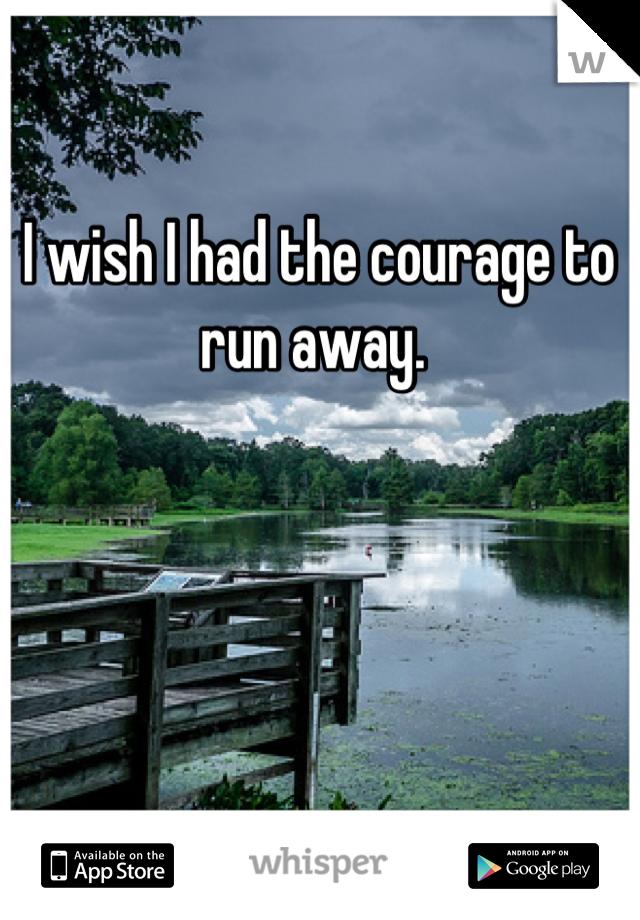 I wish I had the courage to run away.