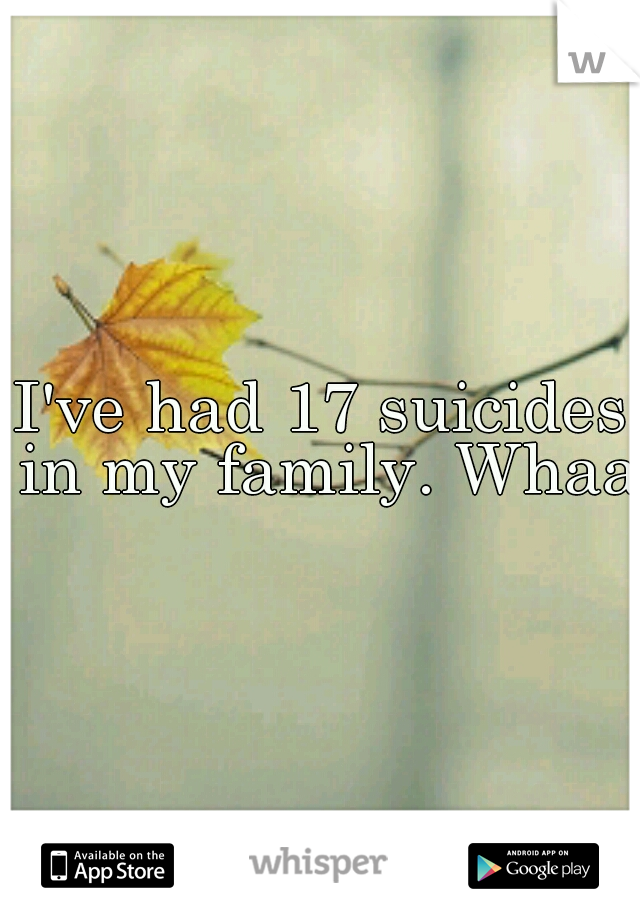 I've had 17 suicides in my family. Whaa