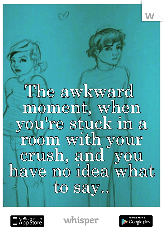 The awkward moment, when you're stuck in a room with your crush, and  you have no idea what to say..