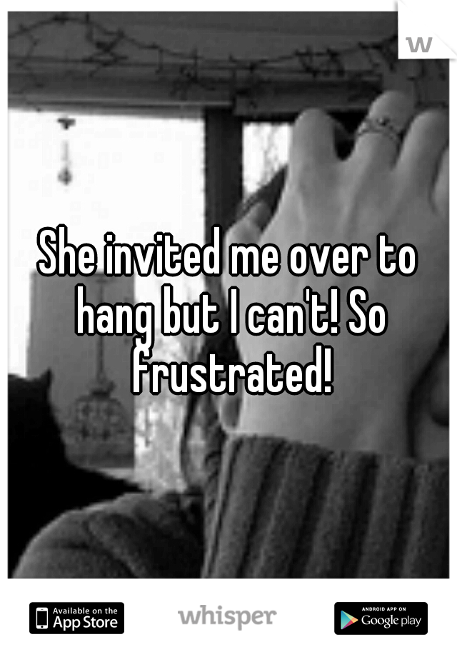 She invited me over to hang but I can't! So frustrated!