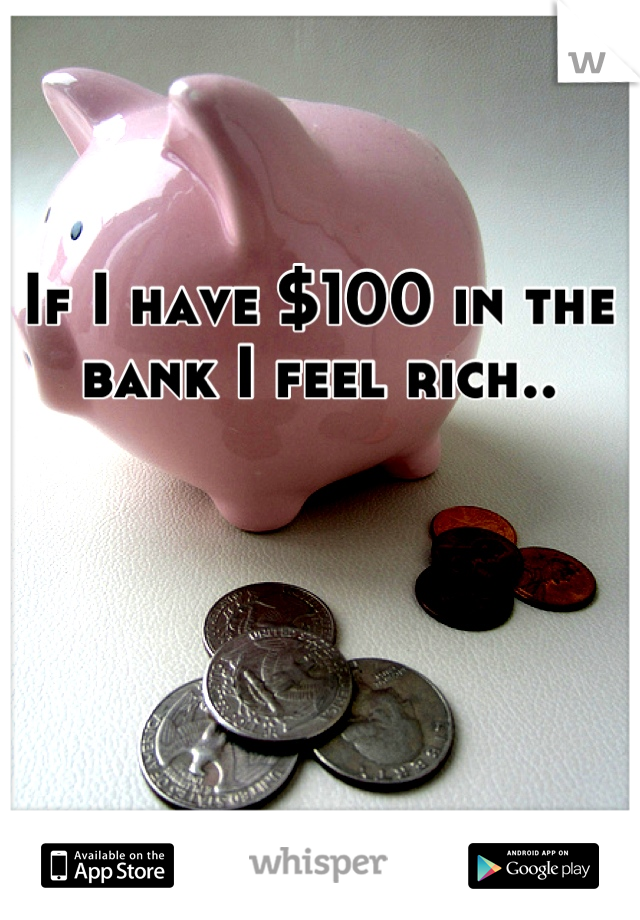 If I have $100 in the bank I feel rich..