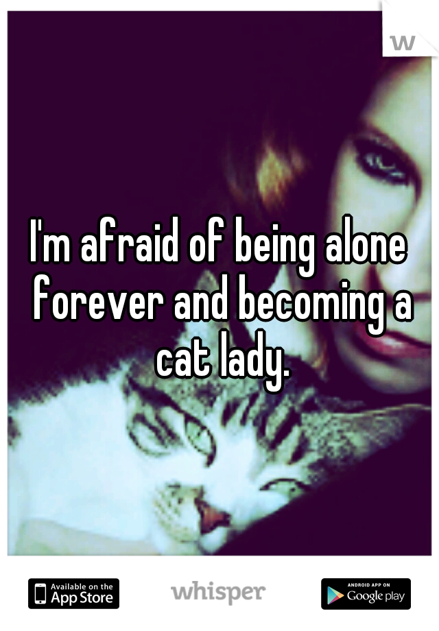 I'm afraid of being alone forever and becoming a cat lady.
