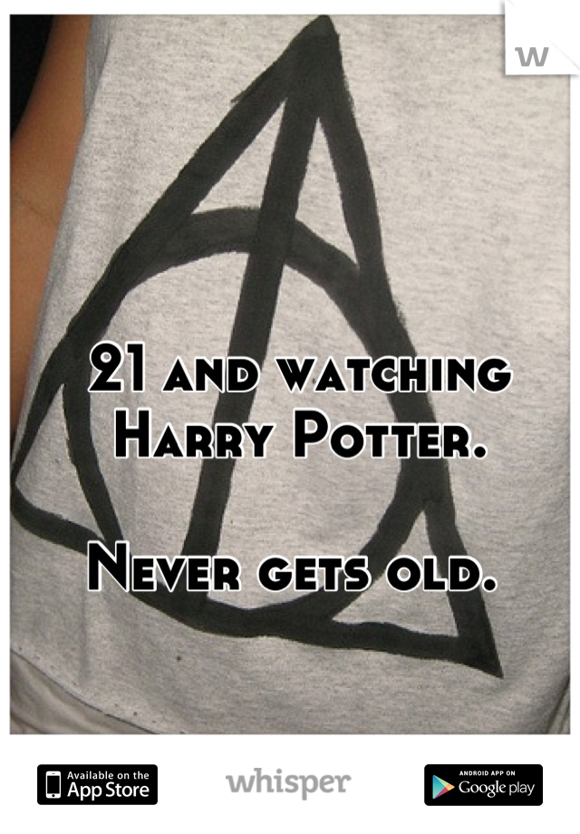 21 and watching Harry Potter.   Never gets old.