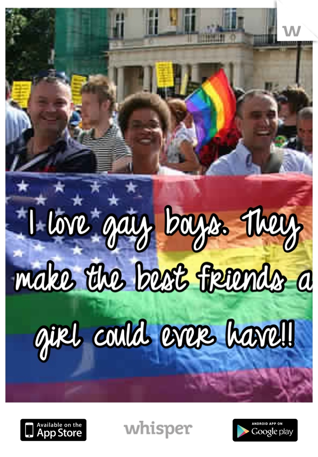 I love gay boys. They make the best friends a girl could ever have!!