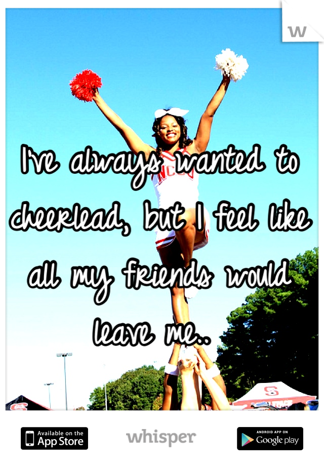 I've always wanted to cheerlead, but I feel like all my friends would leave me..