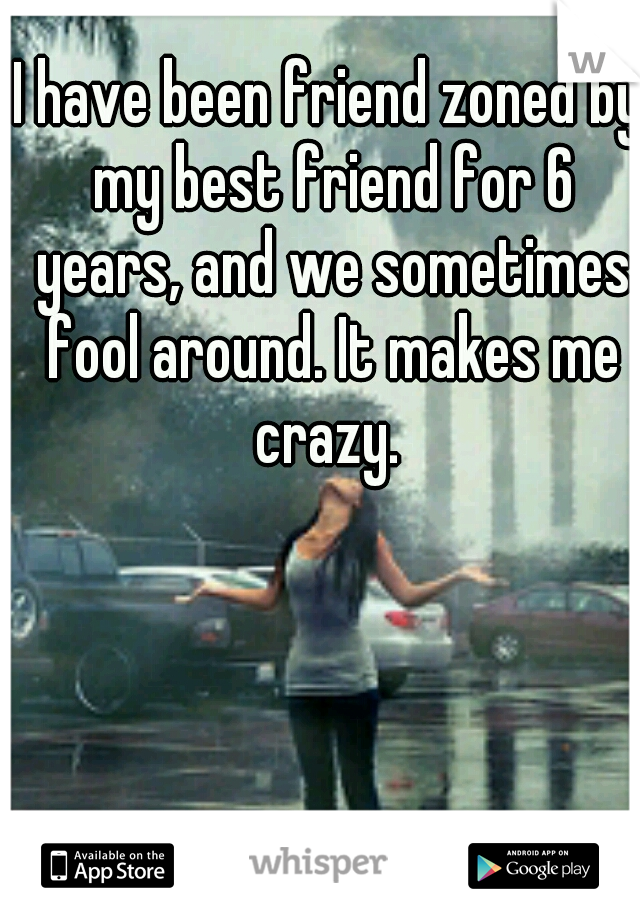 I have been friend zoned by my best friend for 6 years, and we sometimes fool around. It makes me crazy.