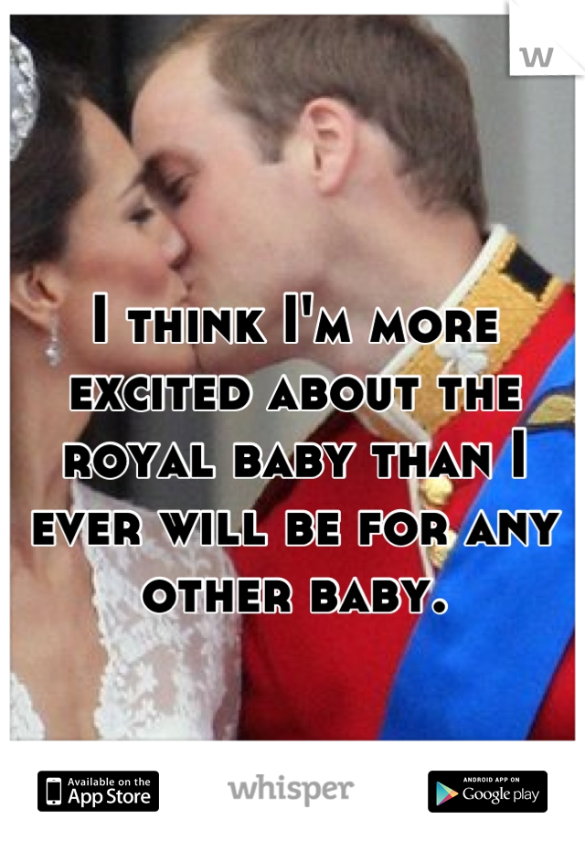 I think I'm more excited about the royal baby than I ever will be for any other baby.