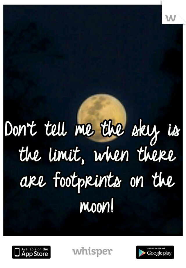 Don't tell me the sky is the limit, when there are footprints on the moon!