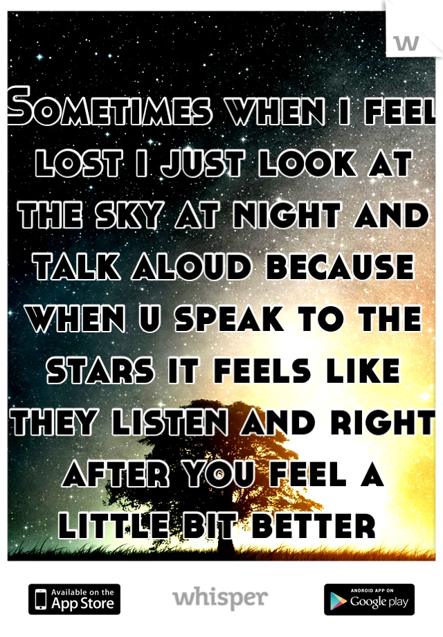 Sometimes when i feel lost i just look at the sky at night and talk aloud because when u speak to the stars it feels like they listen and right after you feel a little bit better
