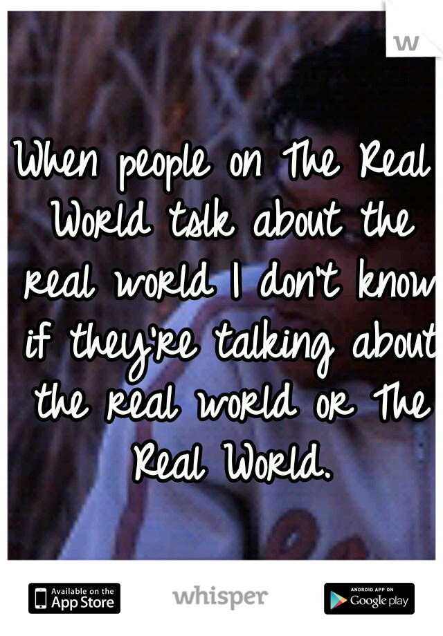 When people on The Real World tslk about the real world I don't know if they're talking about the real world or The Real World.