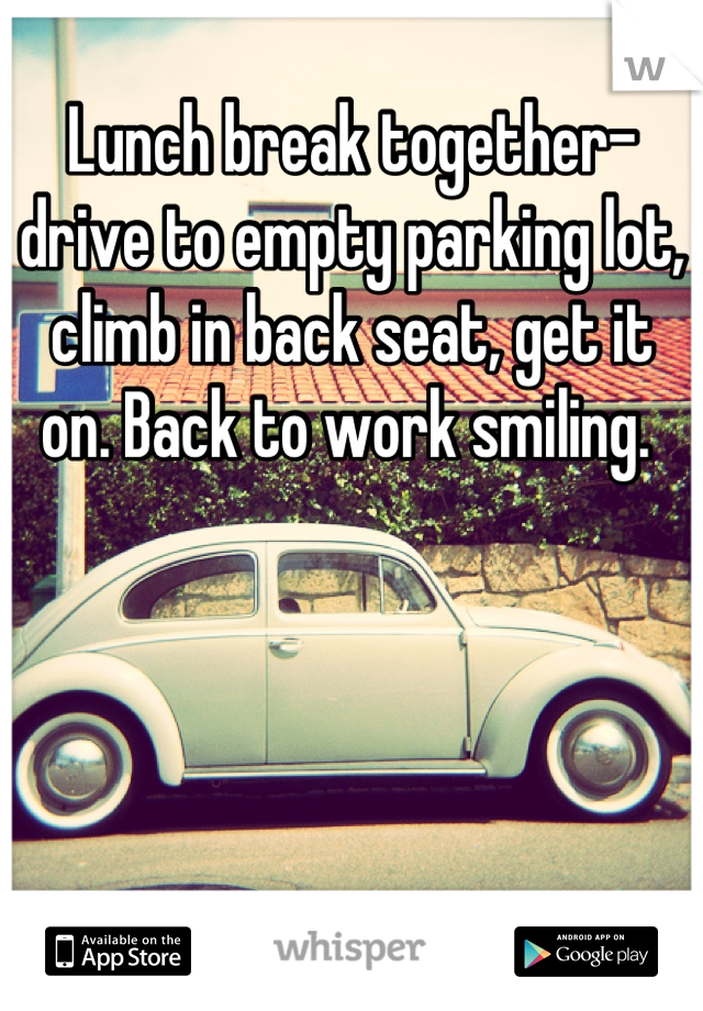 Lunch break together- drive to empty parking lot, climb in back seat, get it on. Back to work smiling.