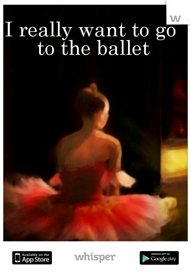 I really want to go to the ballet