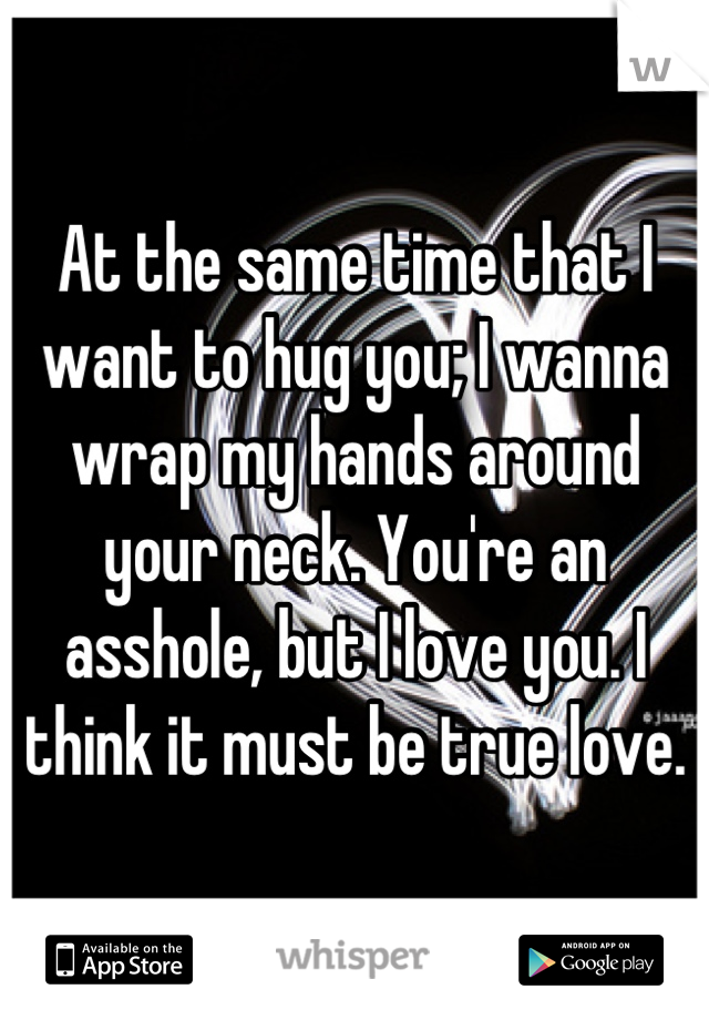 At the same time that I want to hug you; I wanna wrap my hands around your neck. You're an asshole, but I love you. I think it must be true love.