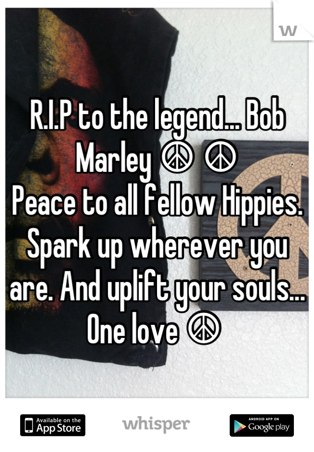 R.I.P to the legend... Bob Marley ☮ ☮  Peace to all fellow Hippies. Spark up wherever you are. And uplift your souls... One love ☮
