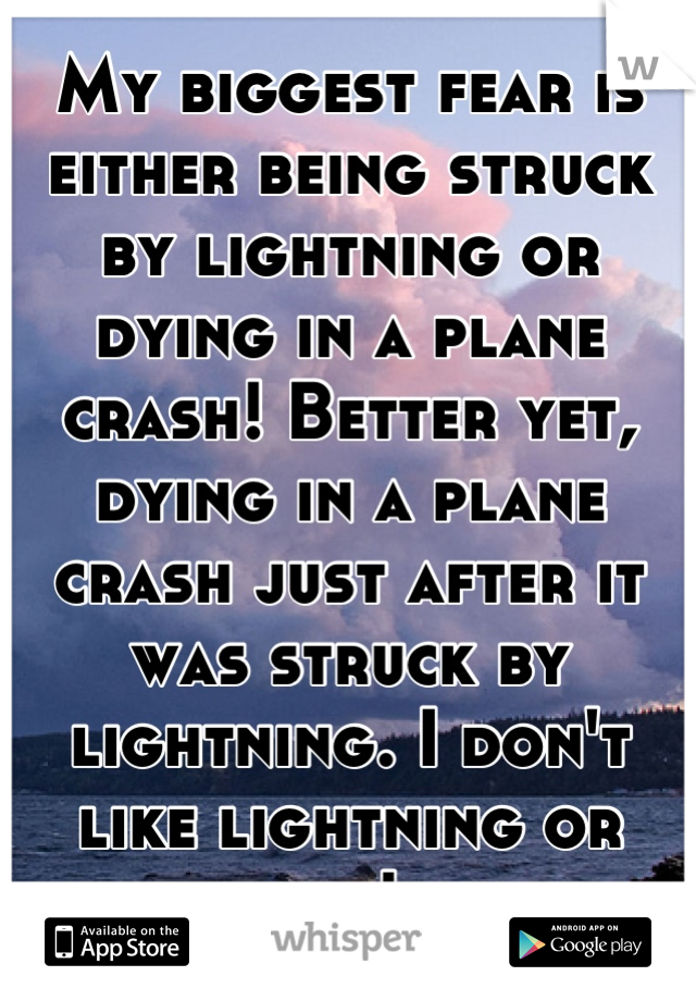 My biggest fear is either being struck by lightning or dying in a plane crash! Better yet, dying in a plane crash just after it was struck by lightning. I don't like lightning or flying! lol