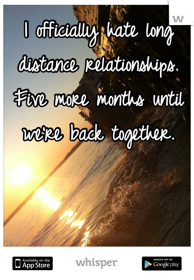 I officially hate long distance relationships. Five more months until we're back together.