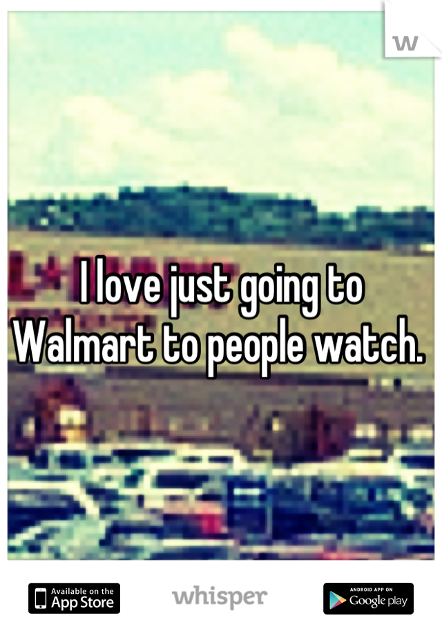 I love just going to Walmart to people watch.
