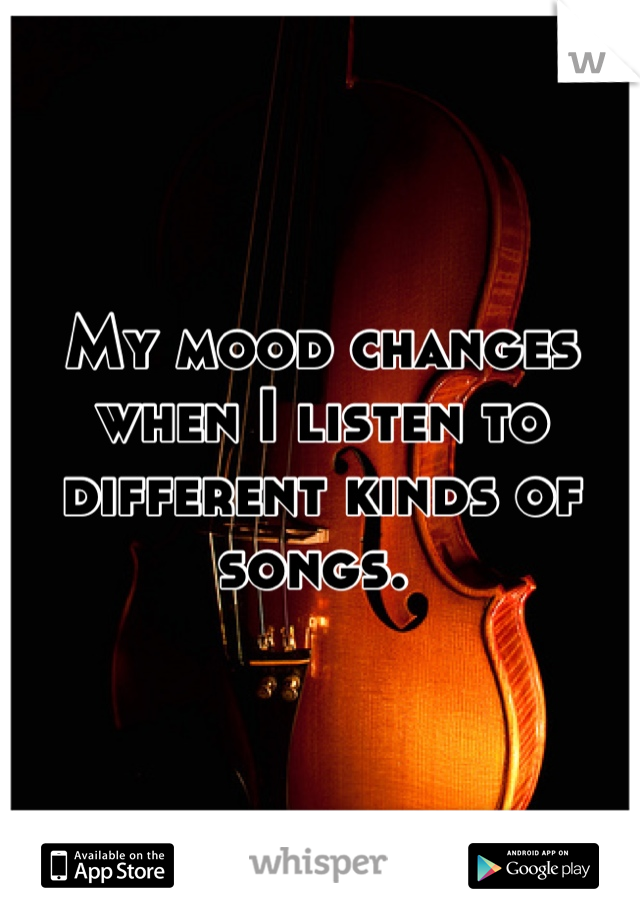 My mood changes when I listen to different kinds of songs.