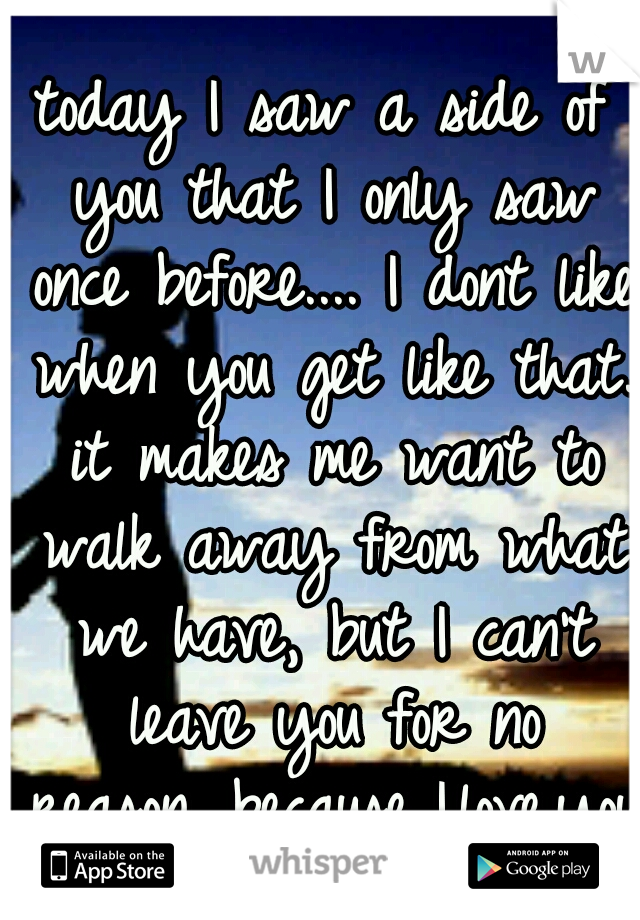 today I saw a side of you that I only saw once before.... I dont like when you get like that. it makes me want to walk away from what we have, but I can't leave you for no reason. because..I.love.you