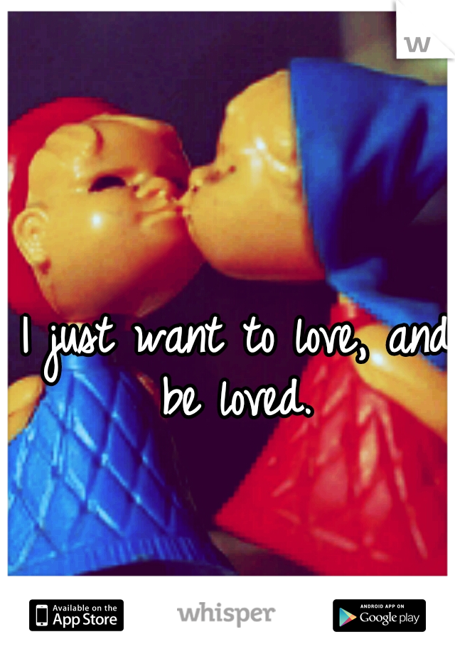 I just want to love, and be loved.