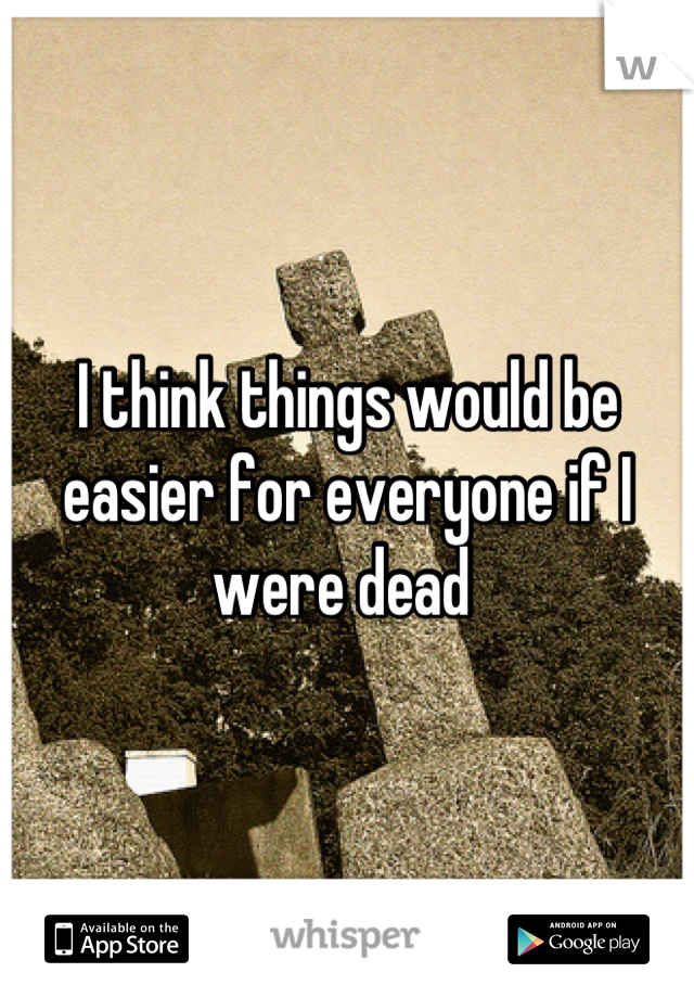 I think things would be easier for everyone if I were dead