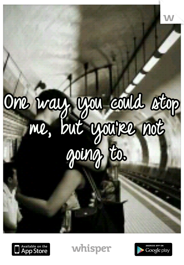 One way you could stop me, but you're not going to.