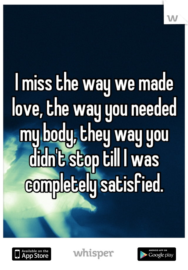 I miss the way we made love, the way you needed my body, they way you didn't stop till I was completely satisfied.