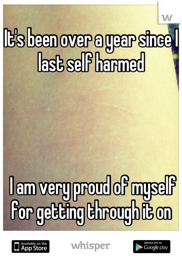 It's been over a year since I last self harmed      I am very proud of myself for getting through it on my own.