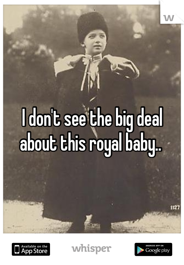 I don't see the big deal about this royal baby..