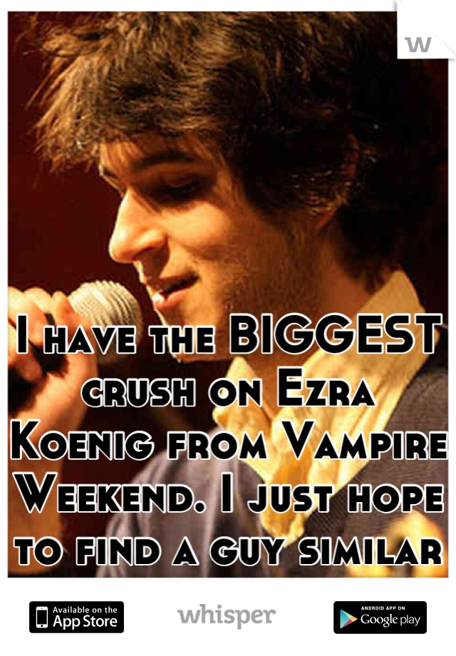 I have the BIGGEST crush on Ezra Koenig from Vampire Weekend. I just hope to find a guy similar to him to date.
