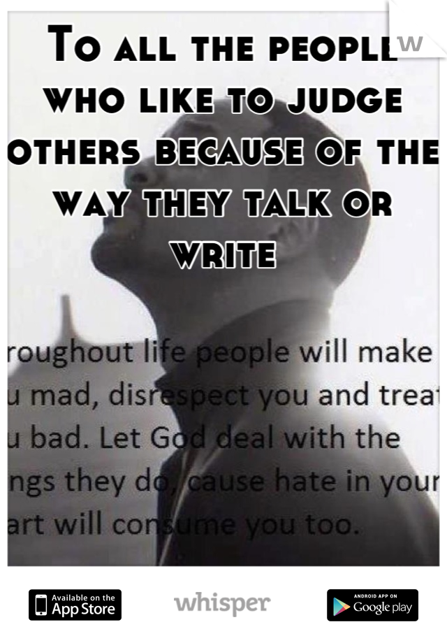 To all the people who like to judge others because of the way they talk or write