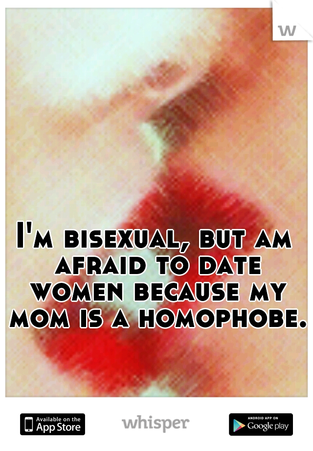 I'm bisexual, but am afraid to date women because my mom is a homophobe.