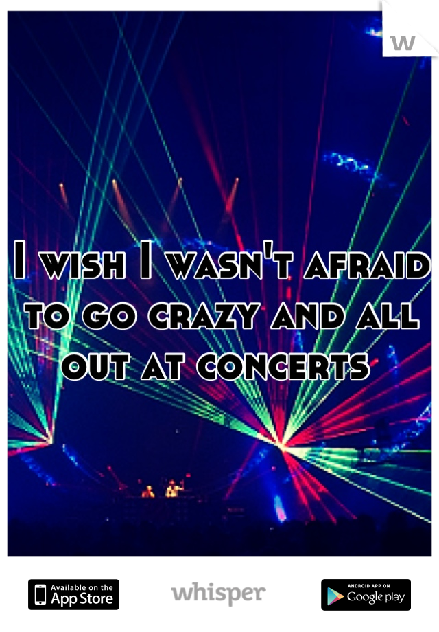 I wish I wasn't afraid to go crazy and all out at concerts
