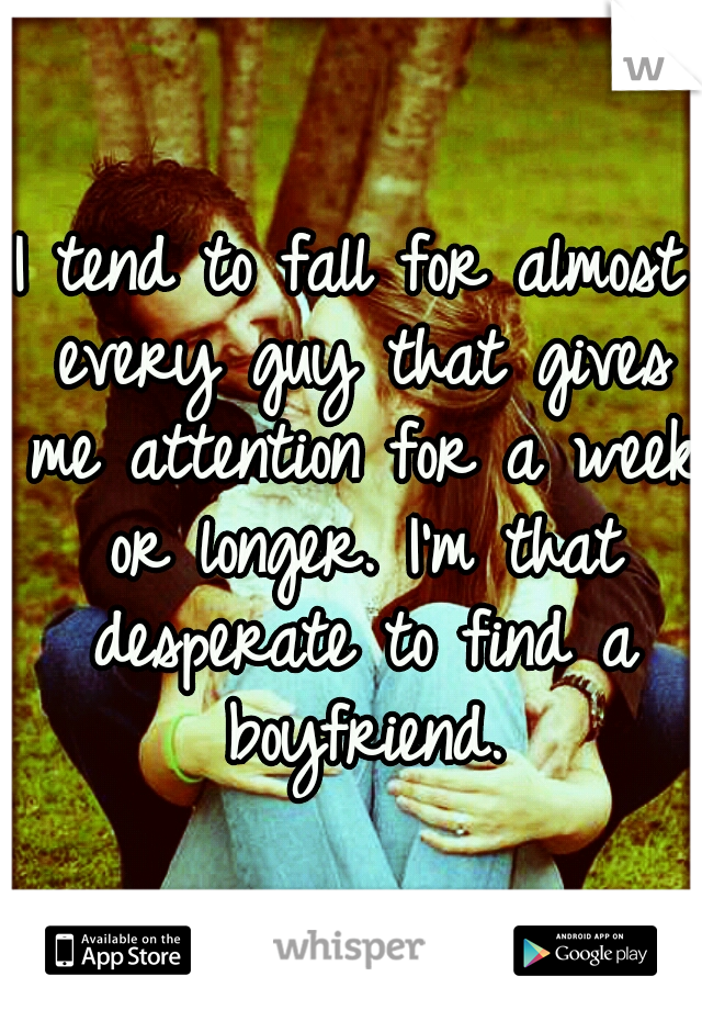 I tend to fall for almost every guy that gives me attention for a week or longer. I'm that desperate to find a boyfriend.