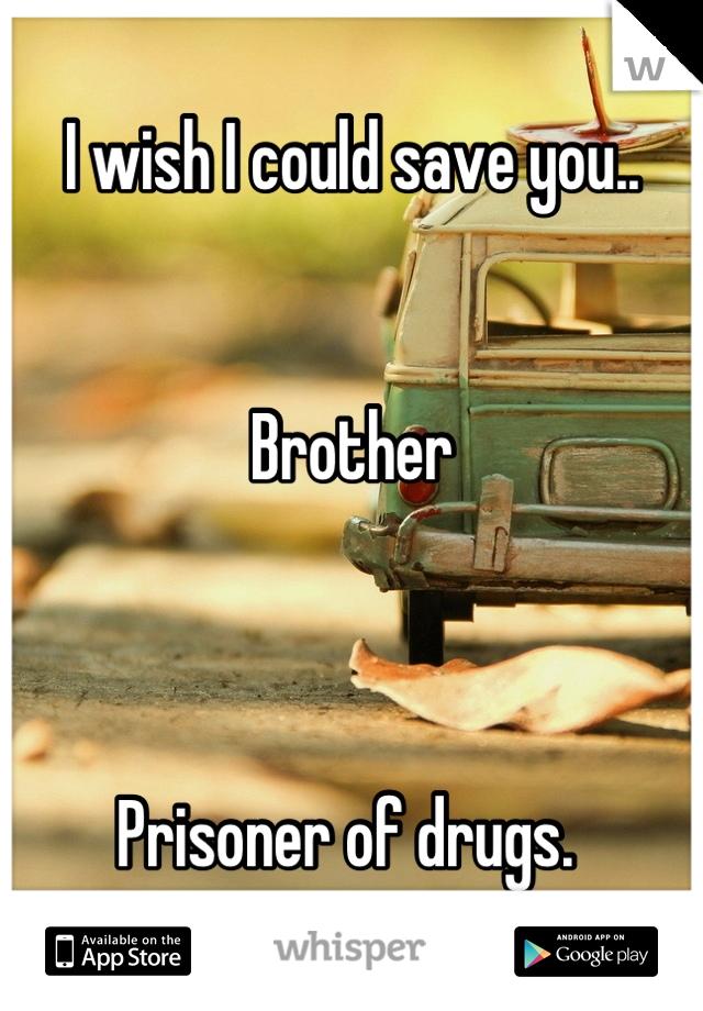 I wish I could save you..   Brother    Prisoner of drugs.