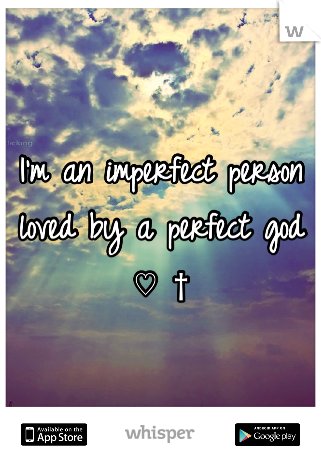 I'm an imperfect person loved by a perfect god ♡ †