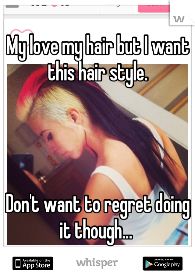 My love my hair but I want this hair style.      Don't want to regret doing it though...
