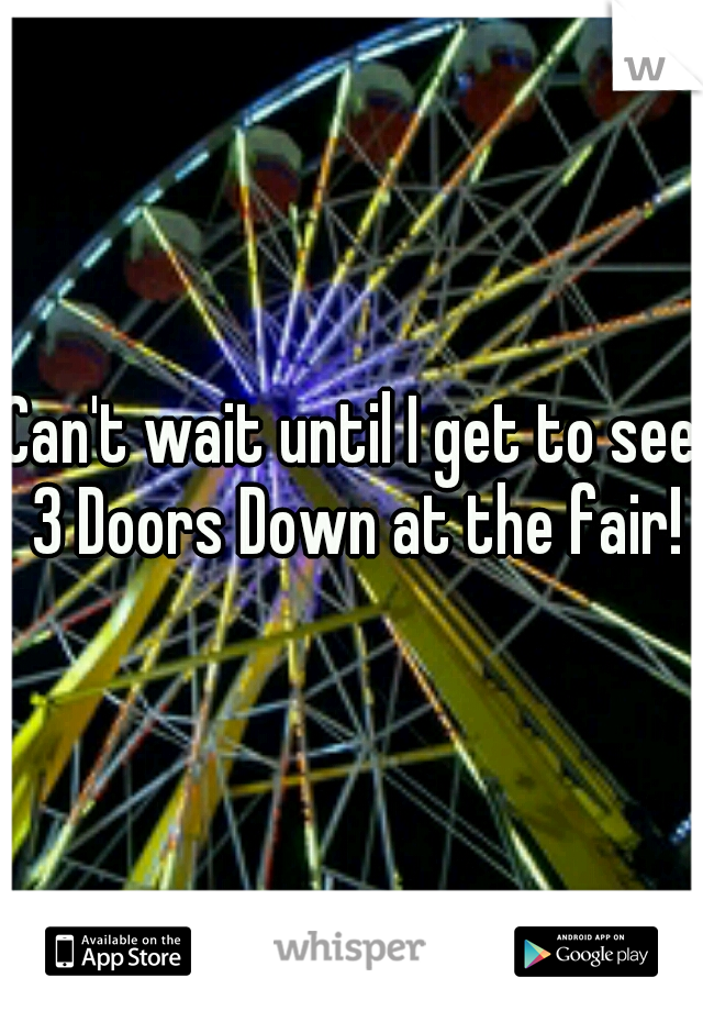 Can't wait until I get to see 3 Doors Down at the fair!