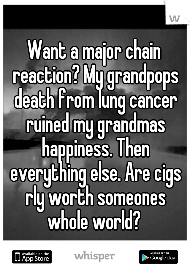 Want a major chain reaction? My grandpops death from lung cancer ruined my grandmas happiness. Then everything else. Are cigs rly worth someones whole world?