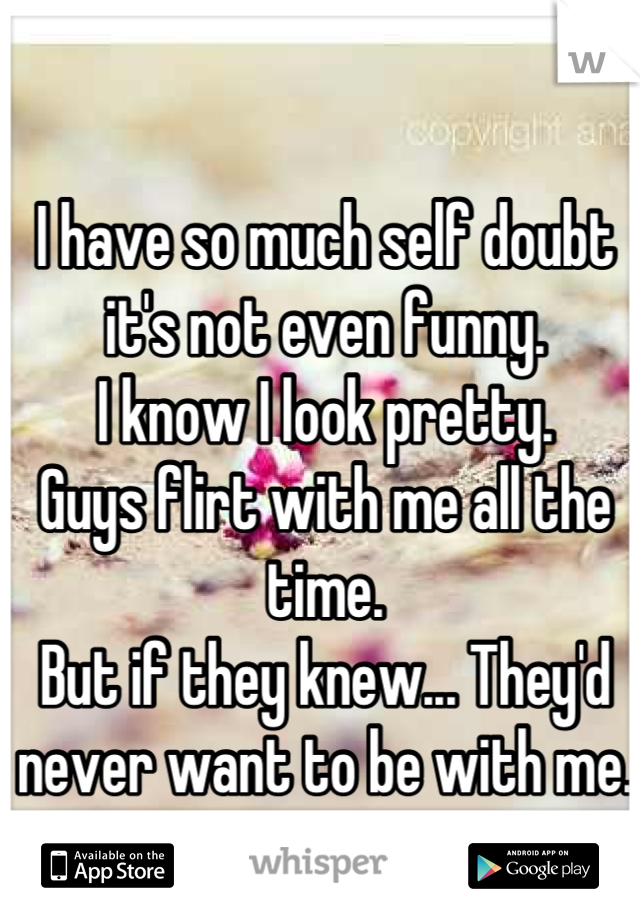I have so much self doubt it's not even funny.  I know I look pretty.  Guys flirt with me all the time.  But if they knew... They'd never want to be with me.