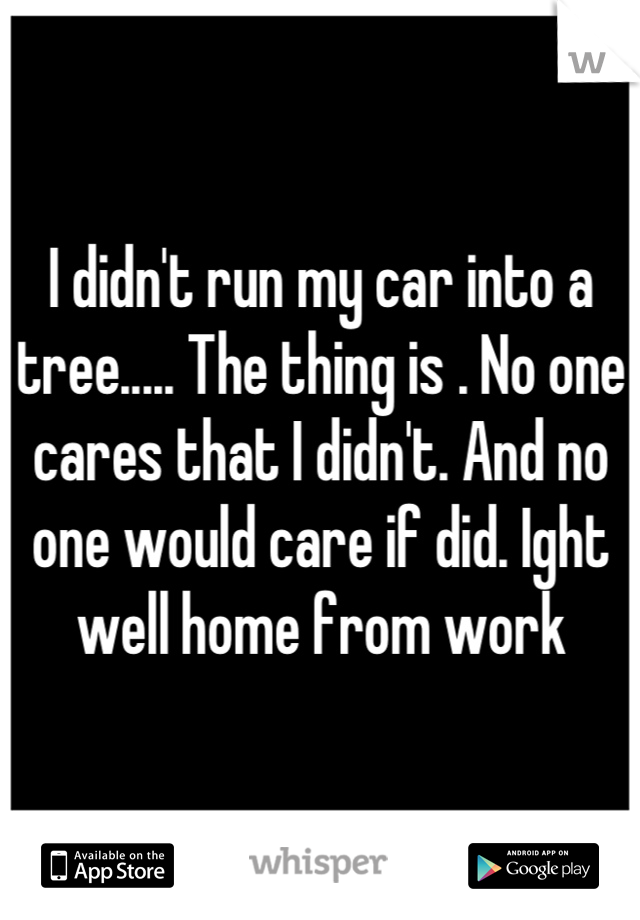 I didn't run my car into a tree..... The thing is . No one cares that I didn't. And no one would care if did. Ight well home from work