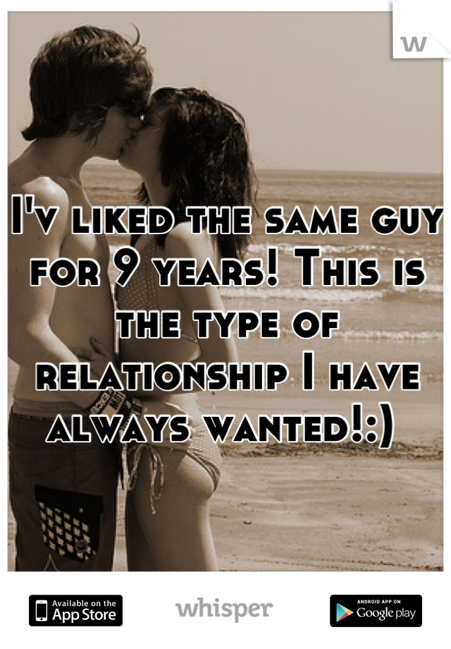 I'v liked the same guy for 9 years! This is the type of relationship I have always wanted!:)