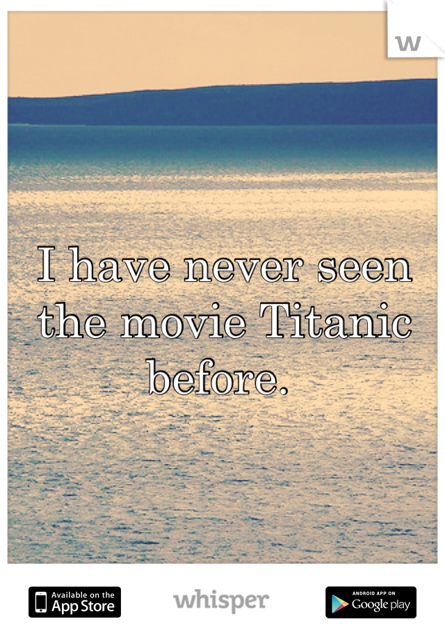 I have never seen the movie Titanic before.