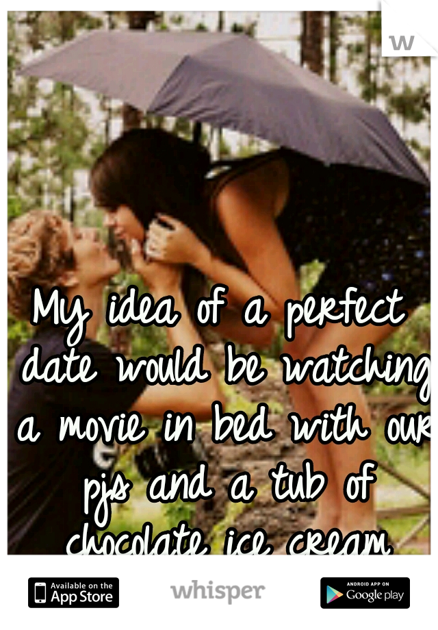 My idea of a perfect date would be watching a movie in bed with our pjs and a tub of chocolate ice cream