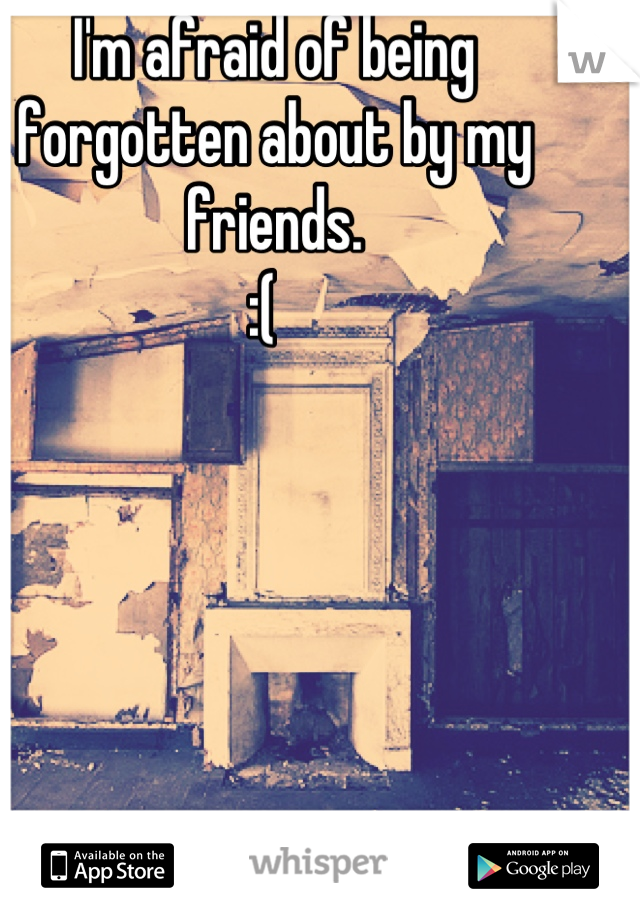 I'm afraid of being forgotten about by my friends.  :(