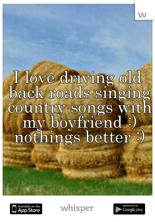 I love driving old back roads singing country songs with my boyfriend :) nothings better :)