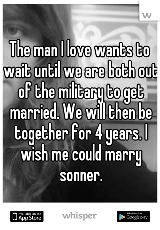 The man I love wants to wait until we are both out of the military to get married. We will then be together for 4 years. I wish me could marry sonner.